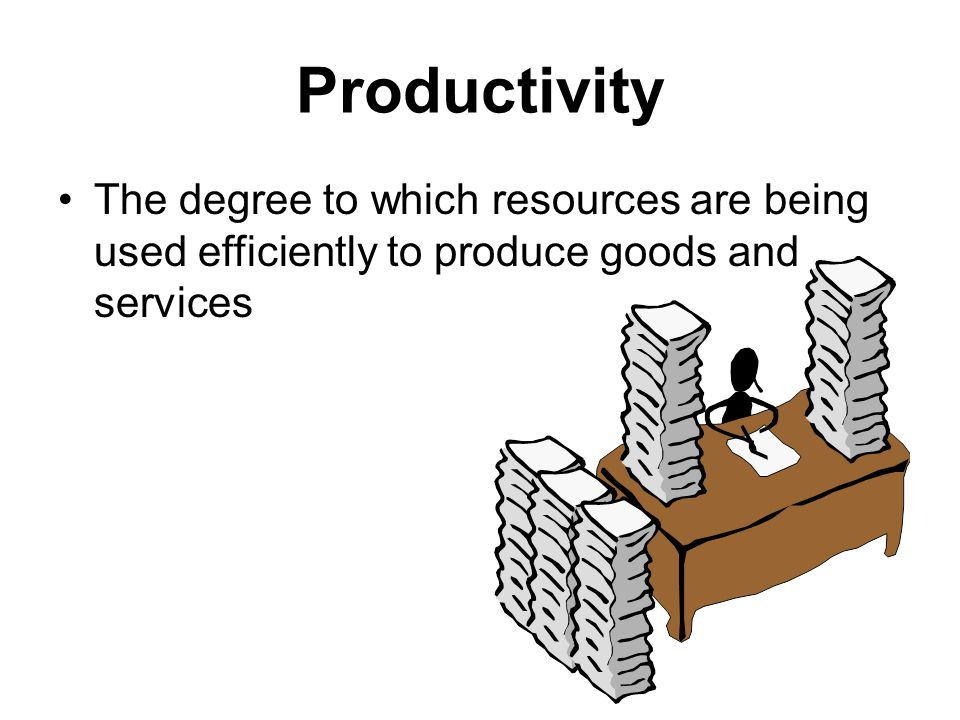 Productivity The degree to which resources are being used efficiently to produce goods and services