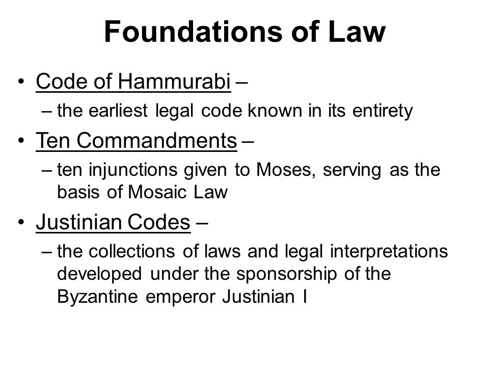 Foundations of Law Code of Hammurabi – –the earliest legal code known in its entirety Ten Commandments – –ten injunctions given to Moses, serving as the basis of Mosaic Law Justinian Codes – –the collections of laws and legal interpretations developed under the sponsorship of the Byzantine emperor Justinian I
