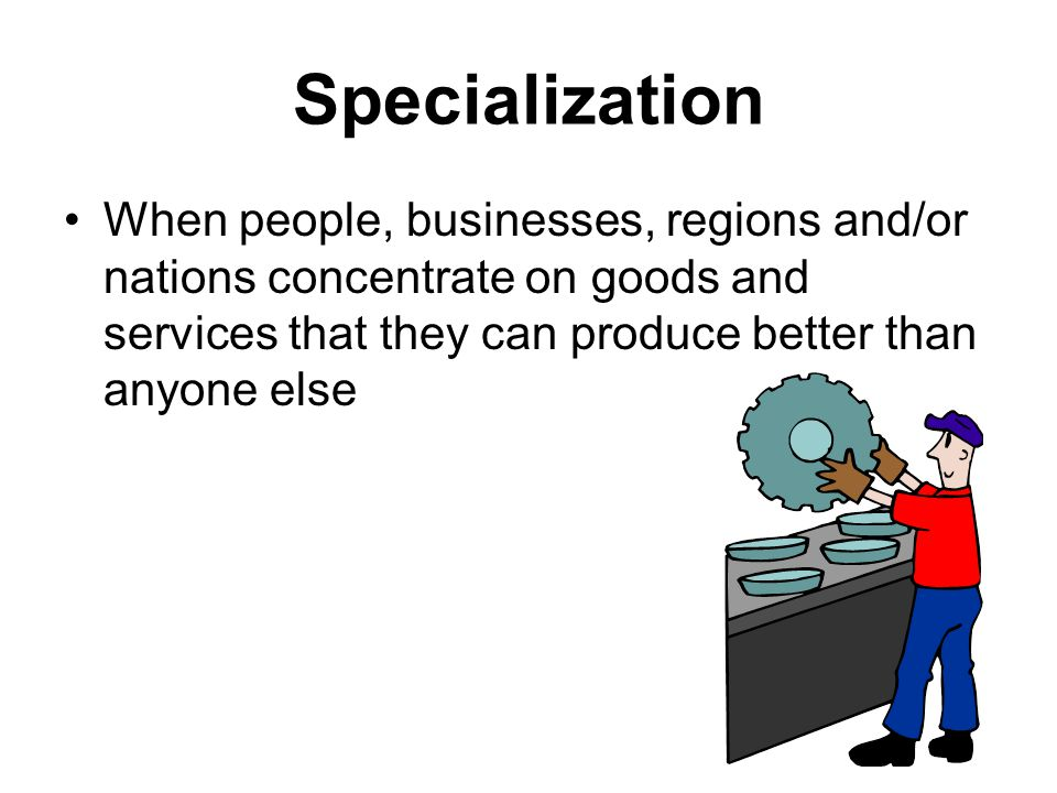 Specialization When people, businesses, regions and/or nations concentrate on goods and services that they can produce better than anyone else