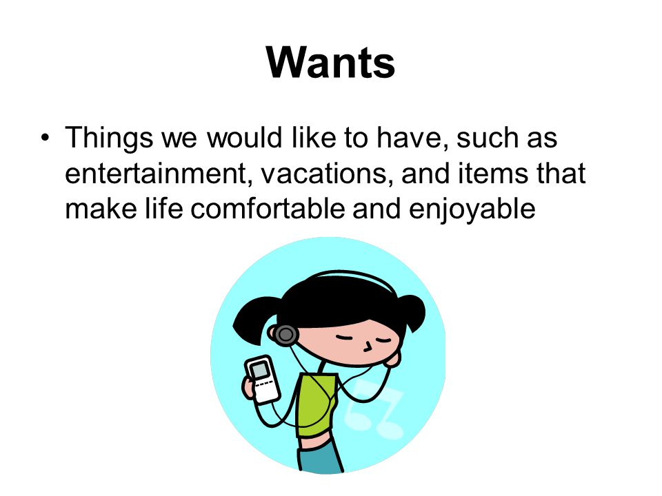 Wants Things we would like to have, such as entertainment, vacations, and items that make life comfortable and enjoyable
