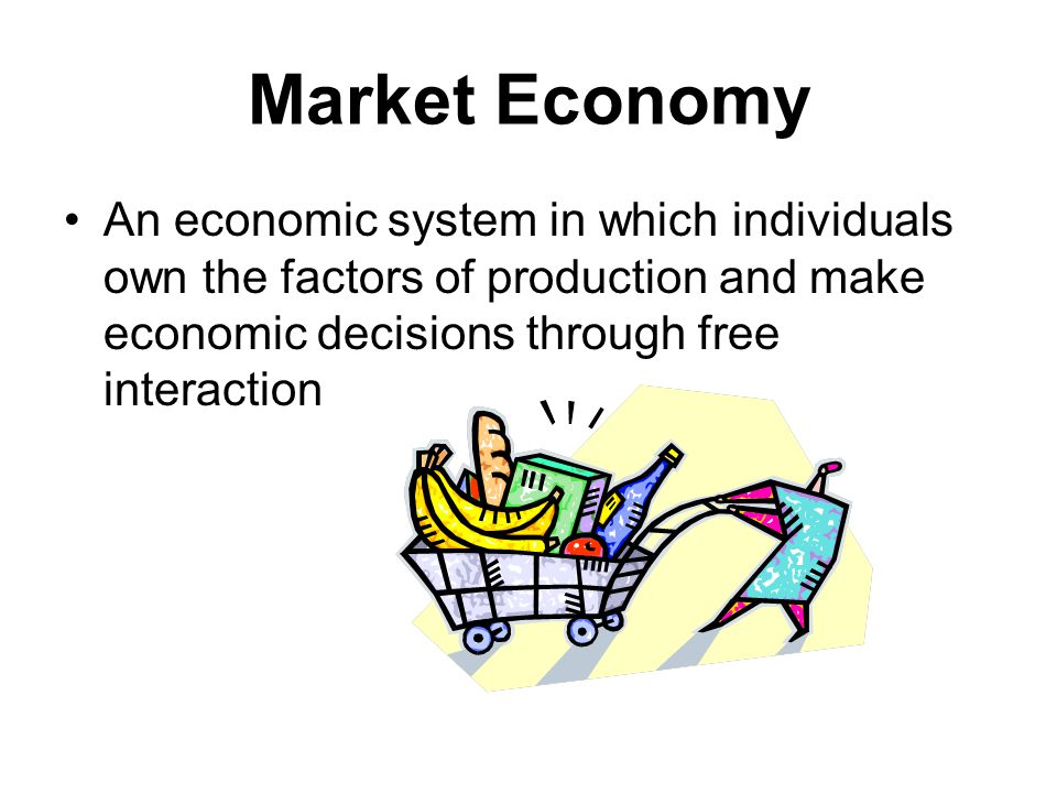 Market Economy An economic system in which individuals own the factors of production and make economic decisions through free interaction