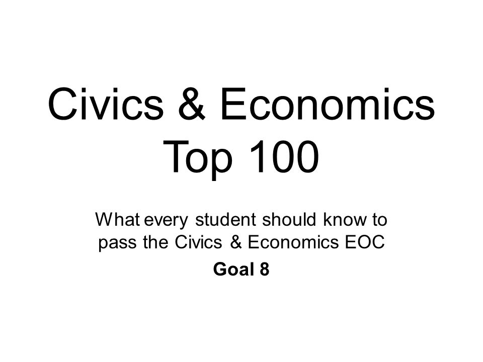 Civics & Economics Top 100 What every student should know to pass the Civics & Economics EOC Goal 8