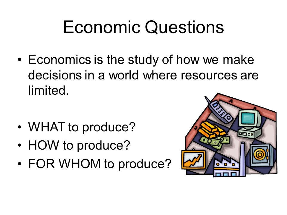 Economic Questions Economics is the study of how we make decisions in a world where resources are limited.