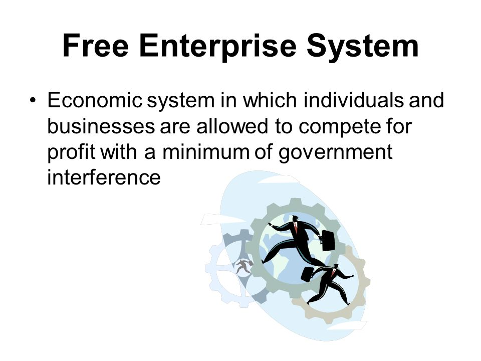 Free Enterprise System Economic system in which individuals and businesses are allowed to compete for profit with a minimum of government interference