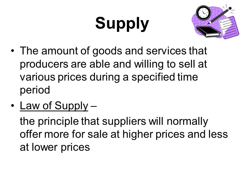 Supply The amount of goods and services that producers are able and willing to sell at various prices during a specified time period Law of Supply – the principle that suppliers will normally offer more for sale at higher prices and less at lower prices