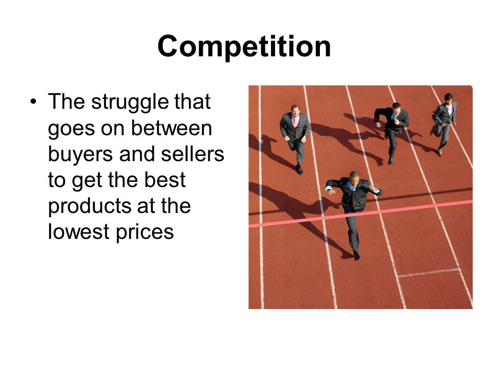 Competition The struggle that goes on between buyers and sellers to get the best products at the lowest prices