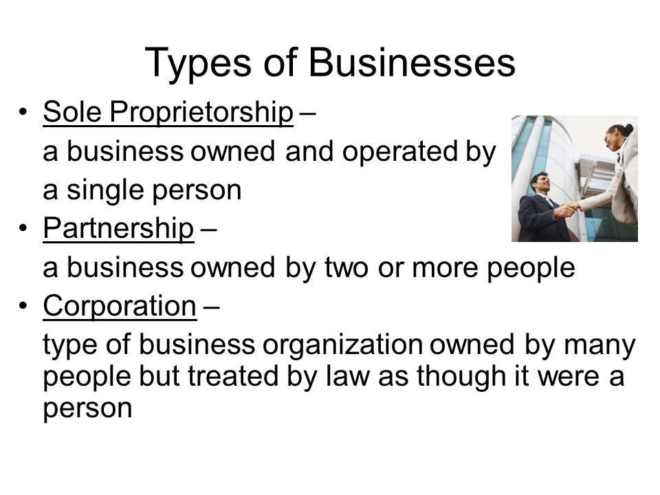 Types of Businesses Sole Proprietorship – a business owned and operated by a single person Partnership – a business owned by two or more people Corporation – type of business organization owned by many people but treated by law as though it were a person