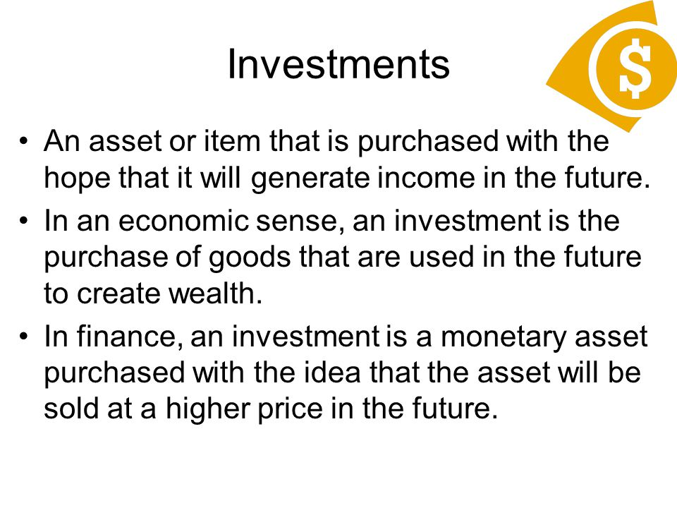 Investments An asset or item that is purchased with the hope that it will generate income in the future.
