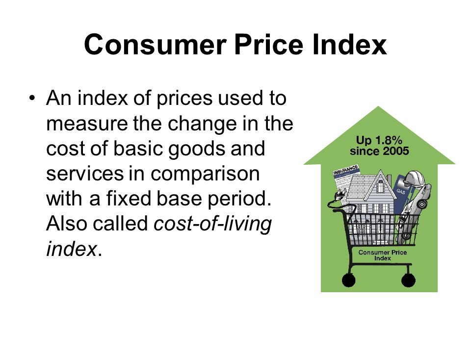 Consumer Price Index An index of prices used to measure the change in the cost of basic goods and services in comparison with a fixed base period.