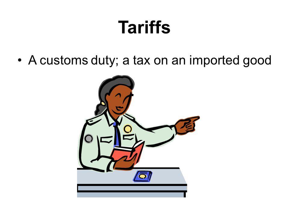 Tariffs A customs duty; a tax on an imported good