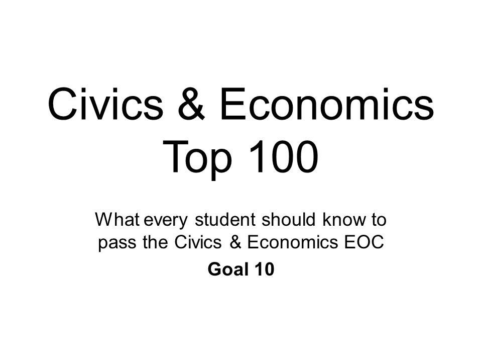 Civics & Economics Top 100 What every student should know to pass the Civics & Economics EOC Goal 10