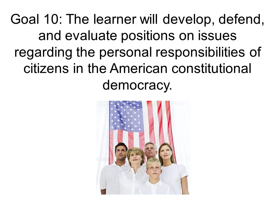Goal 10: The learner will develop, defend, and evaluate positions on issues regarding the personal responsibilities of citizens in the American constitutional democracy.