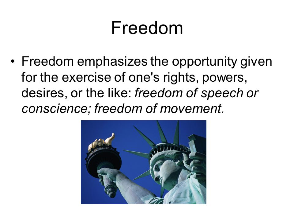 Freedom Freedom emphasizes the opportunity given for the exercise of one s rights, powers, desires, or the like: freedom of speech or conscience; freedom of movement.
