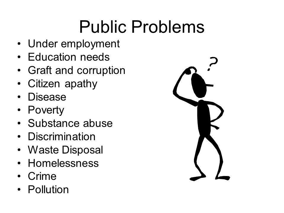Public Problems Under employment Education needs Graft and corruption Citizen apathy Disease Poverty Substance abuse Discrimination Waste Disposal Homelessness Crime Pollution