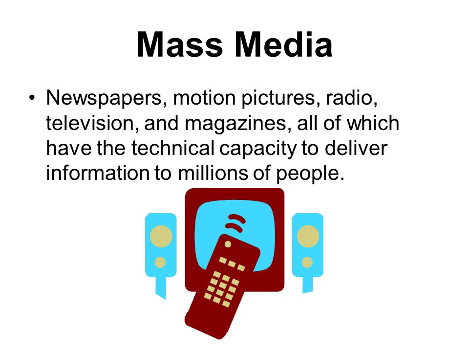 Mass Media Newspapers, motion pictures, radio, television, and magazines, all of which have the technical capacity to deliver information to millions of people.