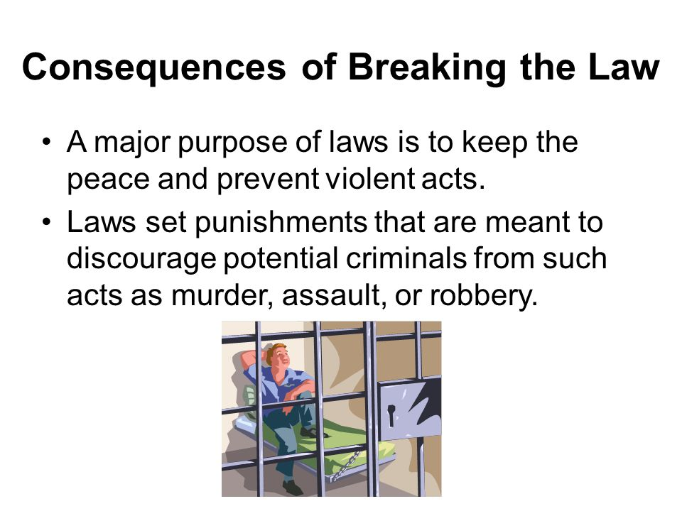 Consequences of Breaking the Law A major purpose of laws is to keep the peace and prevent violent acts.