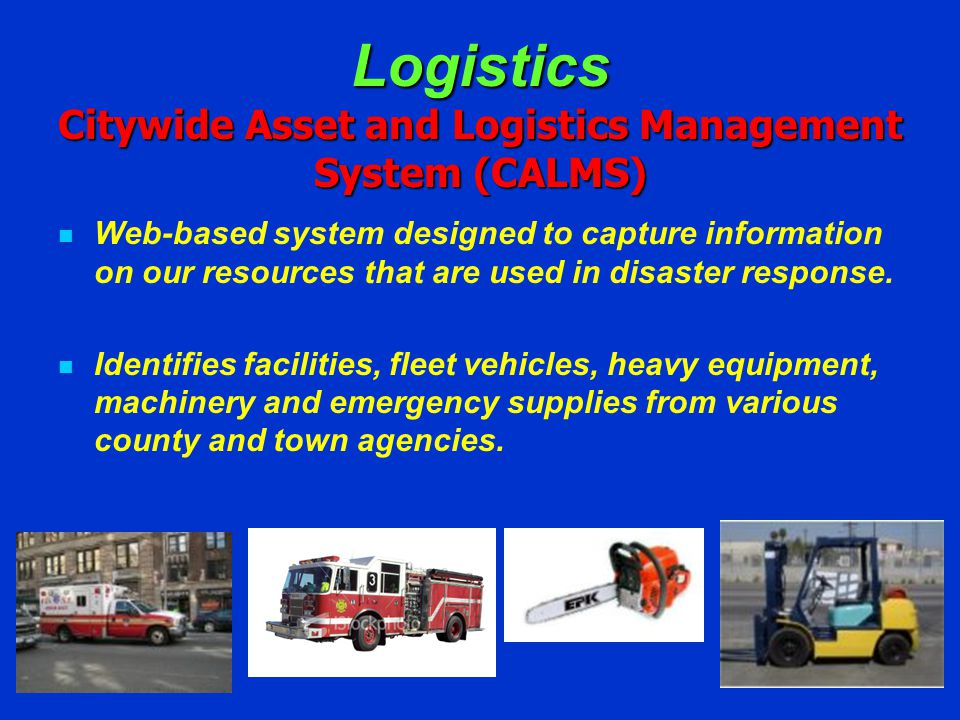 Logistics Citywide Asset and Logistics Management System (CALMS) Web-based system designed to capture information on our resources that are used in disaster response.