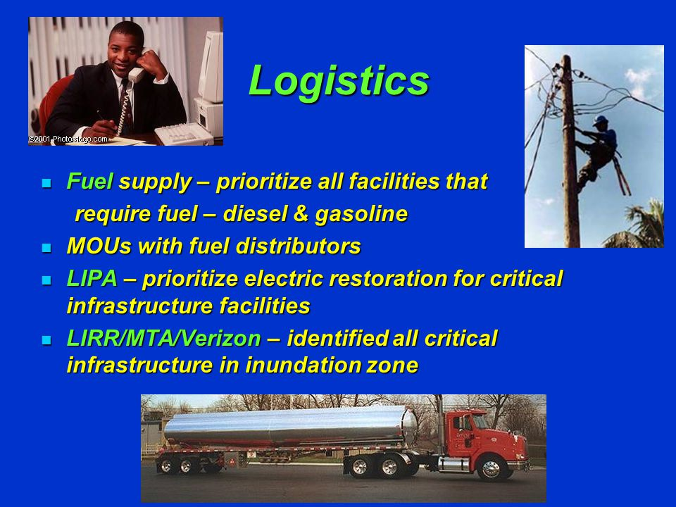 Logistics Fuel supply – prioritize all facilities that Fuel supply – prioritize all facilities that require fuel – diesel & gasoline MOUs with fuel distributors MOUs with fuel distributors LIPA – prioritize electric restoration for critical infrastructure facilities LIPA – prioritize electric restoration for critical infrastructure facilities LIRR/MTA/Verizon – identified all critical infrastructure in inundation zone LIRR/MTA/Verizon – identified all critical infrastructure in inundation zone