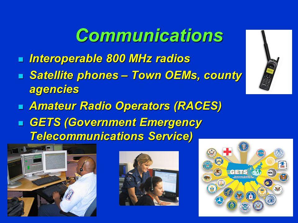 Communications Interoperable 800 MHz radios Interoperable 800 MHz radios Satellite phones – Town OEMs, county agencies Satellite phones – Town OEMs, county agencies Amateur Radio Operators (RACES) Amateur Radio Operators (RACES) GETS (Government Emergency Telecommunications Service) GETS (Government Emergency Telecommunications Service)