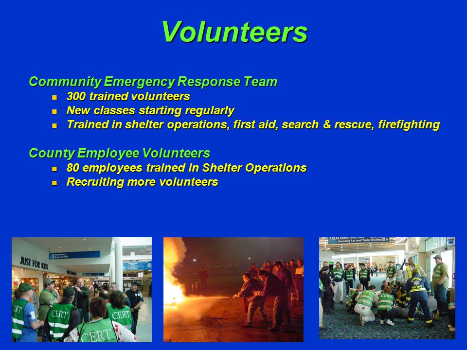 Volunteers Community Emergency Response Team 300 trained volunteers 300 trained volunteers New classes starting regularly New classes starting regularly Trained in shelter operations, first aid, search & rescue, firefighting Trained in shelter operations, first aid, search & rescue, firefighting County Employee Volunteers 80 employees trained in Shelter Operations 80 employees trained in Shelter Operations Recruiting more volunteers Recruiting more volunteers