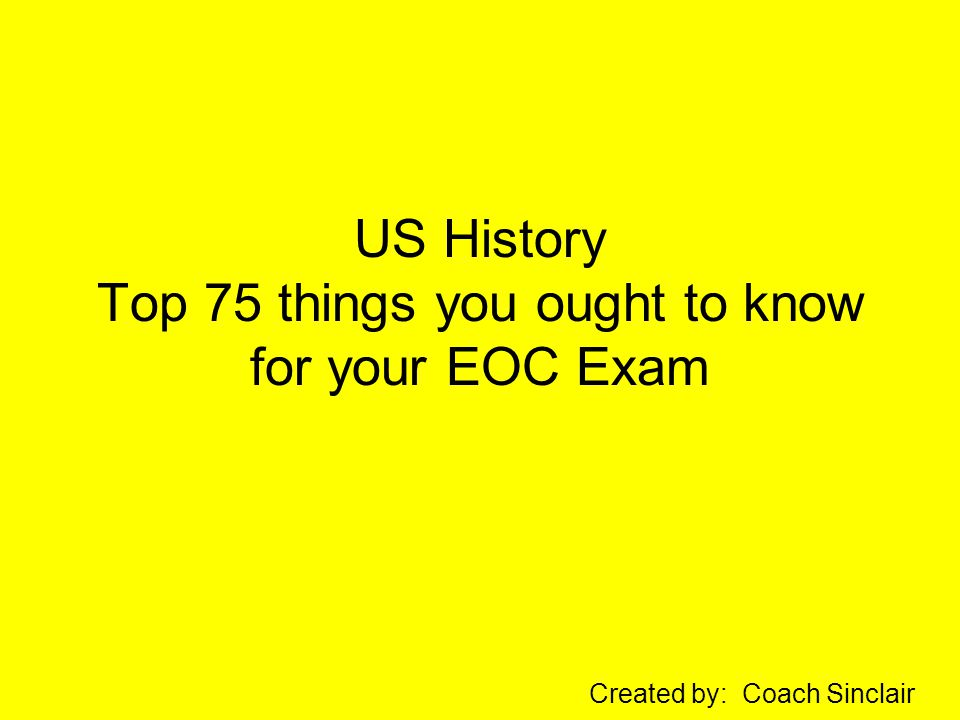 US History Top 75 things you ought to know for your EOC Exam Created by: Coach Sinclair