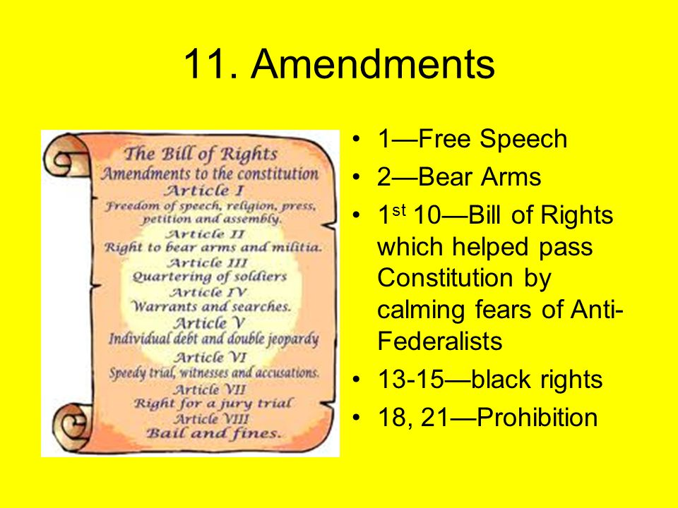 11. Amendments 1—Free Speech 2—Bear Arms 1 st 10—Bill of Rights which helped pass Constitution by calming fears of Anti- Federalists 13-15—black right