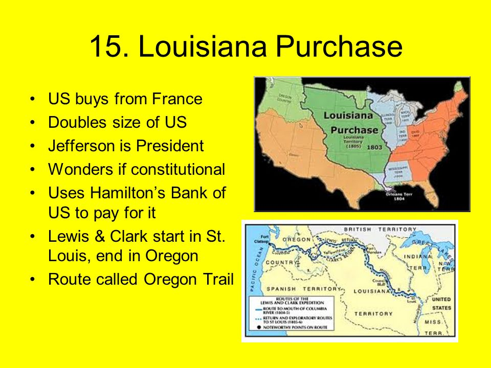 15. Louisiana Purchase US buys from France Doubles size of US Jefferson is President Wonders if constitutional Uses Hamilton's Bank of US to pay for i