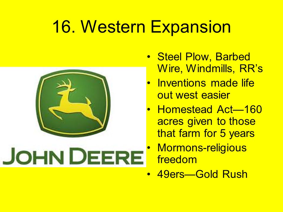 16. Western Expansion Steel Plow, Barbed Wire, Windmills, RR's Inventions made life out west easier Homestead Act—160 acres given to those that farm f
