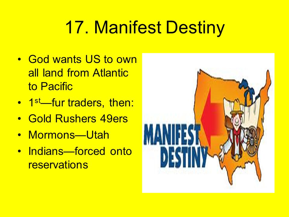 17. Manifest Destiny God wants US to own all land from Atlantic to Pacific 1 st —fur traders, then: Gold Rushers 49ers Mormons—Utah Indians—forced ont