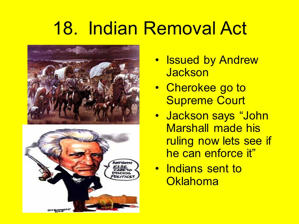 """18. Indian Removal Act Issued by Andrew Jackson Cherokee go to Supreme Court Jackson says """"John Marshall made his ruling now lets see if he can enforc"""