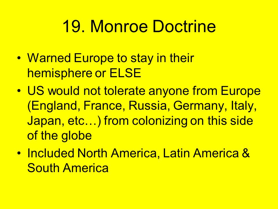 Warned Europe to stay in their hemisphere or ELSE US would not tolerate anyone from Europe (England, France, Russia, Germany, Italy, Japan, etc…) from colonizing on this side of the globe Included North America, Latin America & South America