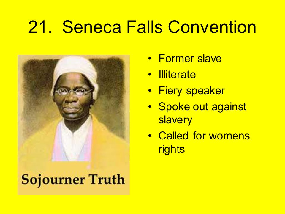 21. Seneca Falls Convention Former slave Illiterate Fiery speaker Spoke out against slavery Called for womens rights