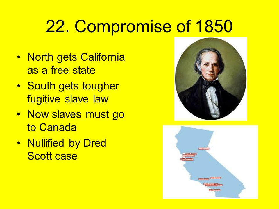 22. Compromise of 1850 North gets California as a free state South gets tougher fugitive slave law Now slaves must go to Canada Nullified by Dred Scot