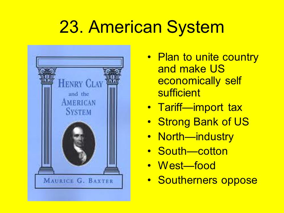 23. American System Plan to unite country and make US economically self sufficient Tariff—import tax Strong Bank of US North—industry South—cotton Wes