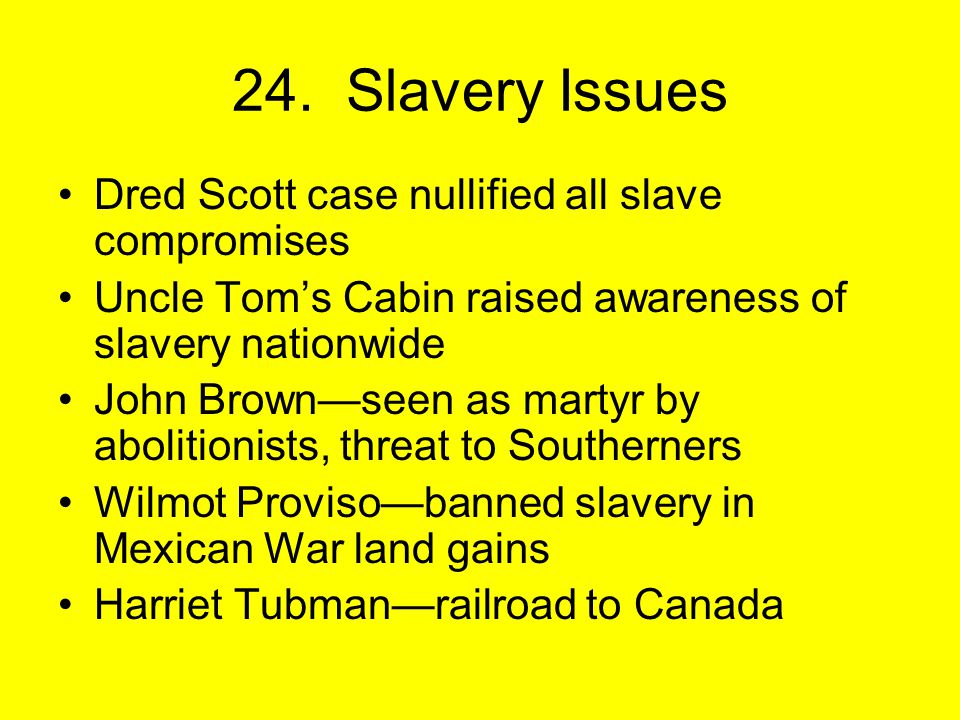 Dred Scott case nullified all slave compromises Uncle Tom's Cabin raised awareness of slavery nationwide John Brown—seen as martyr by abolitionists, threat to Southerners Wilmot Proviso—banned slavery in Mexican War land gains Harriet Tubman—railroad to Canada