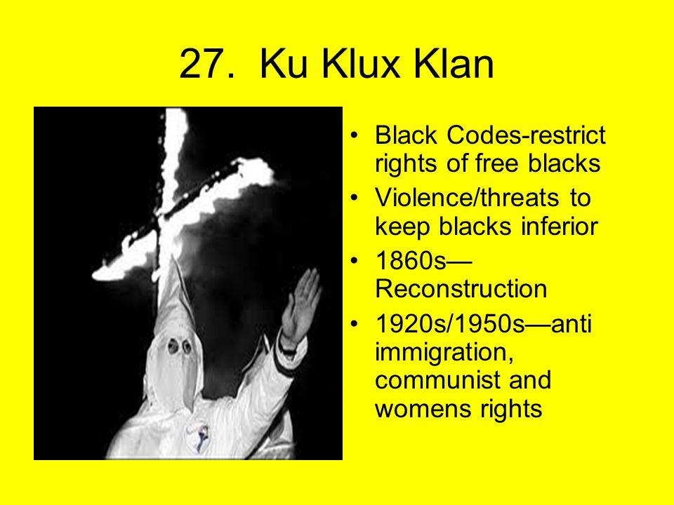27. Ku Klux Klan Black Codes-restrict rights of free blacks Violence/threats to keep blacks inferior 1860s— Reconstruction 1920s/1950s—anti immigratio