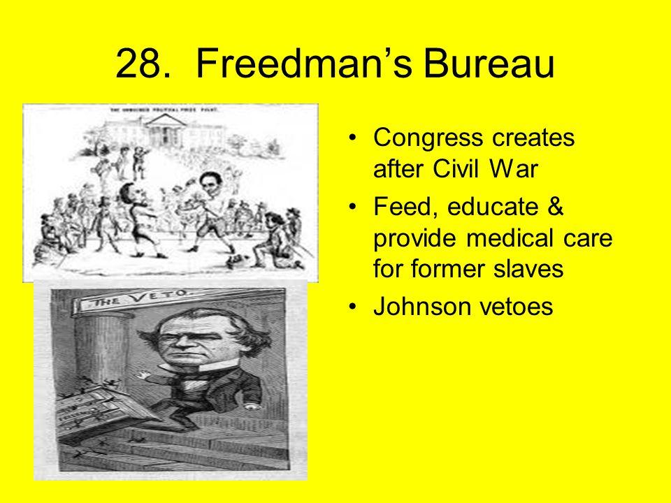 28. Freedman's Bureau Congress creates after Civil War Feed, educate & provide medical care for former slaves Johnson vetoes