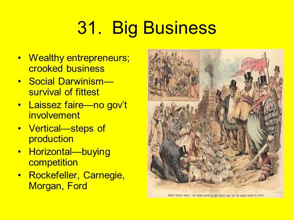 31. Big Business Wealthy entrepreneurs; crooked business Social Darwinism— survival of fittest Laissez faire—no gov't involvement Vertical—steps of pr