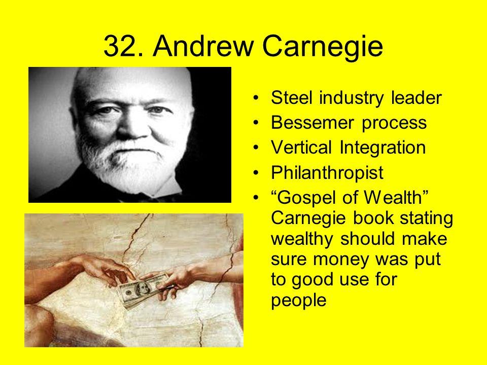 "32. Andrew Carnegie Steel industry leader Bessemer process Vertical Integration Philanthropist ""Gospel of Wealth"" Carnegie book stating wealthy should"