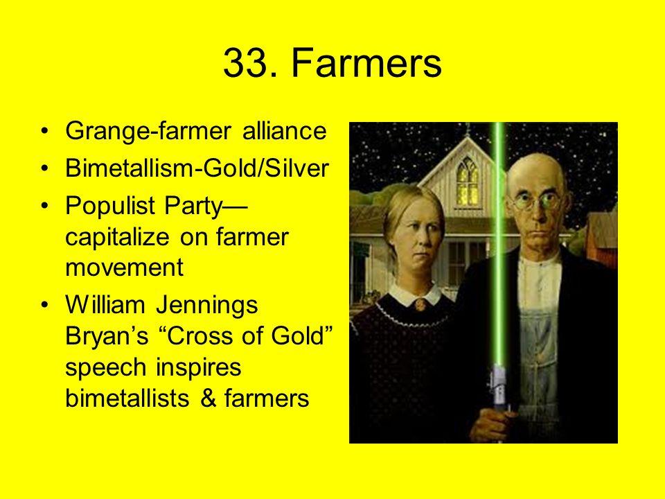 "33. Farmers Grange-farmer alliance Bimetallism-Gold/Silver Populist Party— capitalize on farmer movement William Jennings Bryan's ""Cross of Gold"" spee"