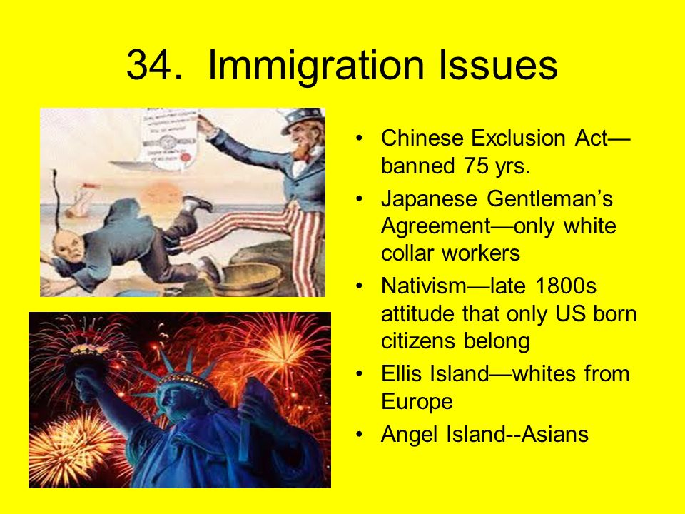 34. Immigration Issues Chinese Exclusion Act— banned 75 yrs.