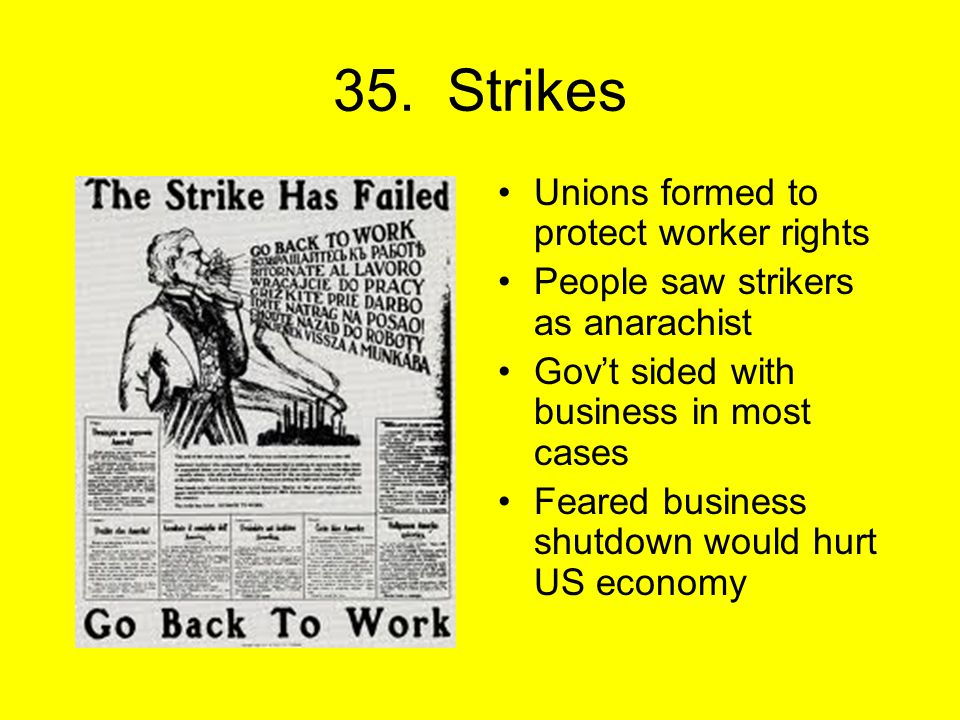 35. Strikes Unions formed to protect worker rights People saw strikers as anarachist Gov't sided with business in most cases Feared business shutdown