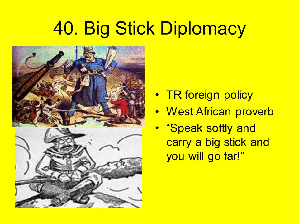 """40. Big Stick Diplomacy TR foreign policy West African proverb """"Speak softly and carry a big stick and you will go far!"""""""
