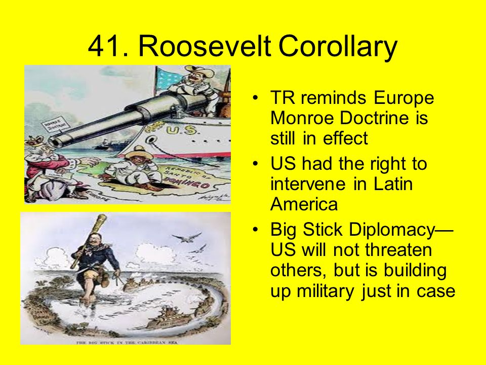 41. Roosevelt Corollary TR reminds Europe Monroe Doctrine is still in effect US had the right to intervene in Latin America Big Stick Diplomacy— US wi