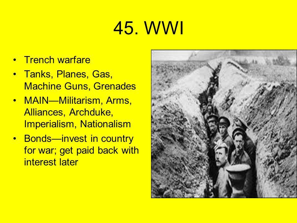 45. WWI Trench warfare Tanks, Planes, Gas, Machine Guns, Grenades MAIN—Militarism, Arms, Alliances, Archduke, Imperialism, Nationalism Bonds—invest in