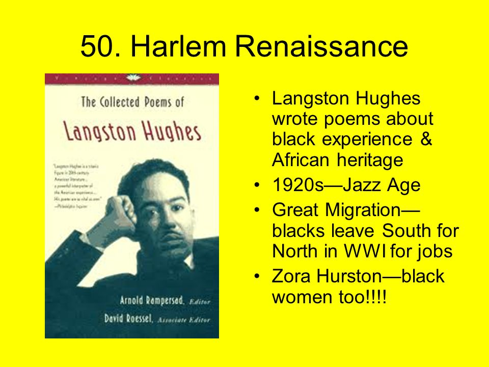 50. Harlem Renaissance Langston Hughes wrote poems about black experience & African heritage 1920s—Jazz Age Great Migration— blacks leave South for No