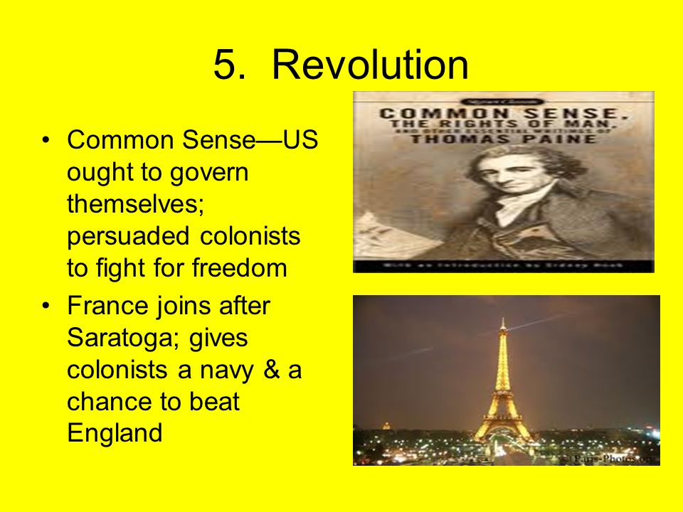 5. Revolution Common Sense—US ought to govern themselves; persuaded colonists to fight for freedom France joins after Saratoga; gives colonists a navy