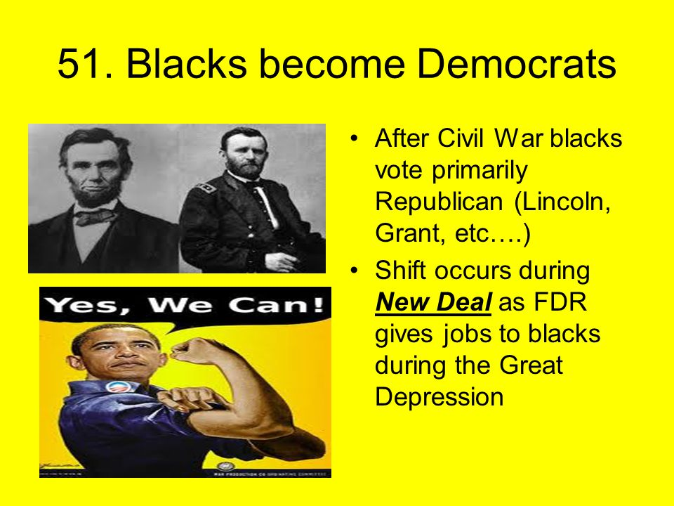 51. Blacks become Democrats After Civil War blacks vote primarily Republican (Lincoln, Grant, etc….) Shift occurs during New Deal as FDR gives jobs to