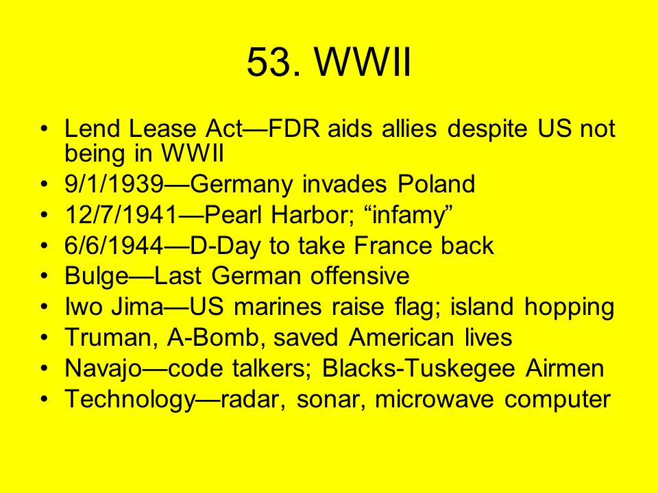 """53. WWII Lend Lease Act—FDR aids allies despite US not being in WWII 9/1/1939—Germany invades Poland 12/7/1941—Pearl Harbor; """"infamy"""" 6/6/1944—D-Day t"""