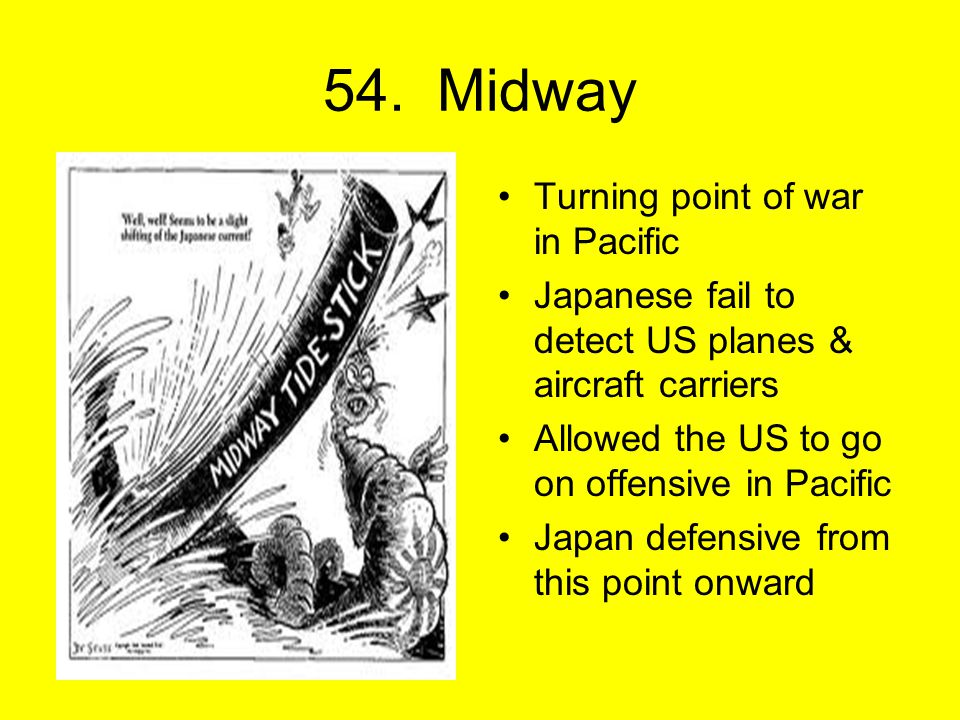 54. Midway Turning point of war in Pacific Japanese fail to detect US planes & aircraft carriers Allowed the US to go on offensive in Pacific Japan de